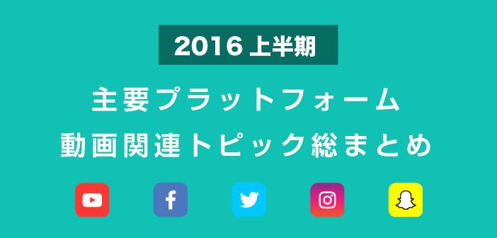2016年上半期、主要プラットフォームの動画関連トピックを総復習!